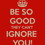 Your New Year's Resolution: Be So Good They Can't Ignore You