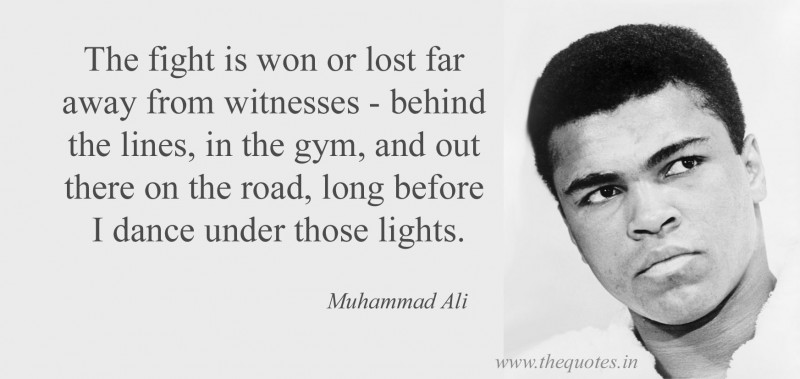 """""""The fight is won or lost far away from witnesses - behind the lines, in the gym, and out there on the road, long before I dance under those lights."""""""
